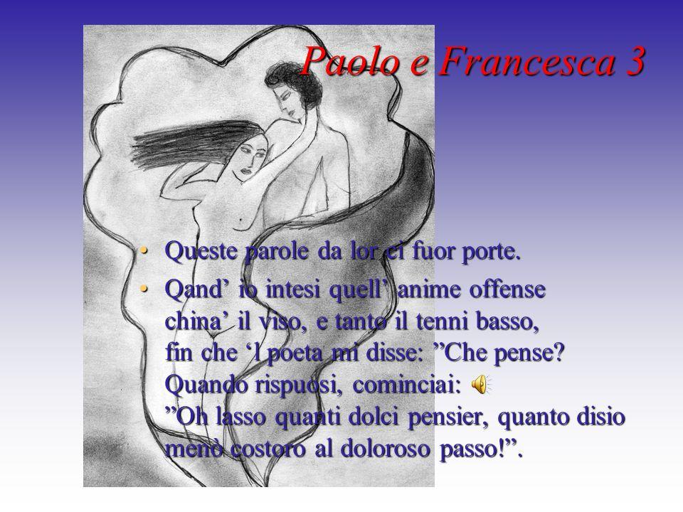 Paolo e Francesca 3 Queste parole da lor ci fuor porte.Queste parole da lor ci fuor porte. Qand io intesi quell anime offense china il viso, e tanto i