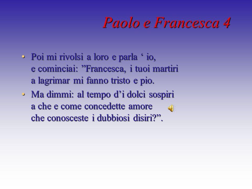 Paolo e Francesca 4 Poi mi rivolsi a loro e parla io, e cominciai: Francesca, i tuoi martiri a lagrimar mi fanno tristo e pio.Poi mi rivolsi a loro e