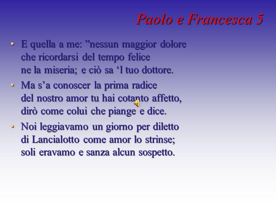 Paolo e Francesca 5 E quella a me: nessun maggior dolore che ricordarsi del tempo felice ne la miseria; e ciò sa l tuo dottore.E quella a me: nessun m