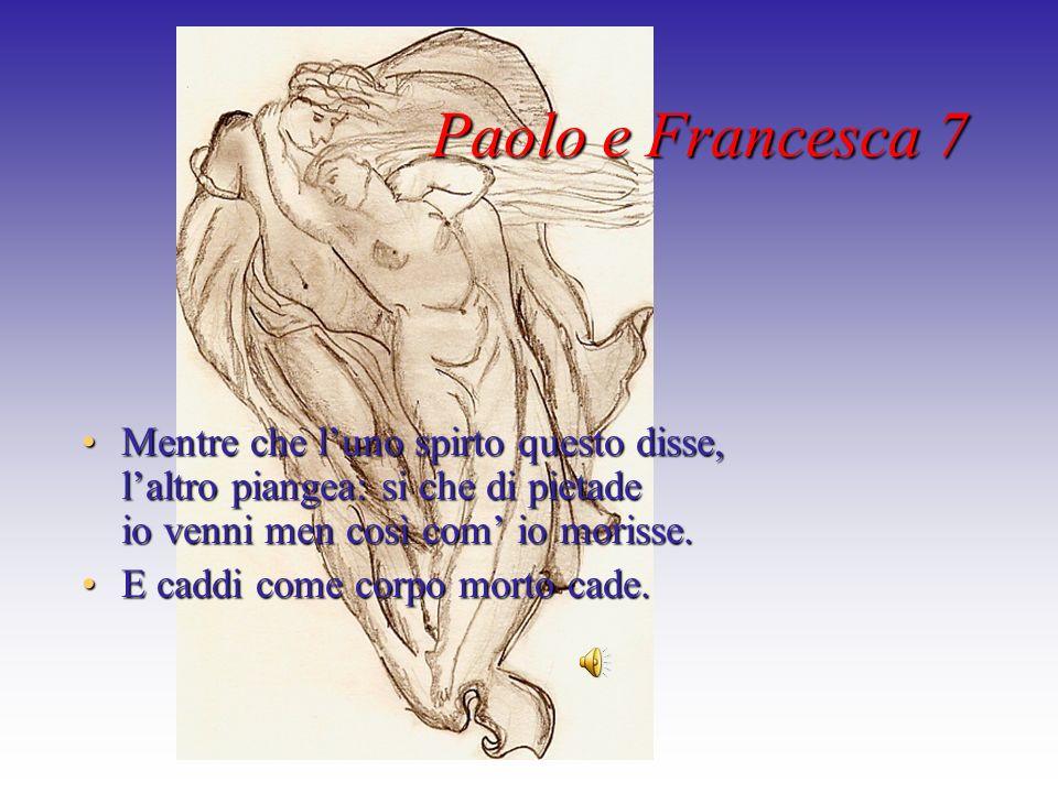 Paolo e Francesca 7 Mentre che luno spirto questo disse, laltro piangea: si che di pietade io venni men così com io morisse.Mentre che luno spirto que