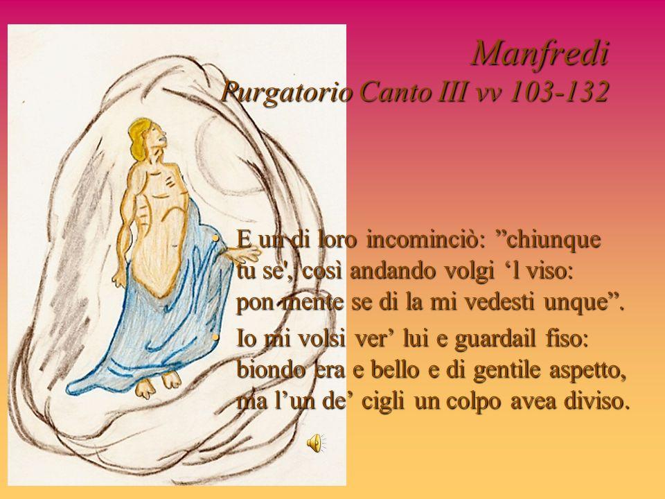 Manfredi Purgatorio Canto III vv 103-132 E un di loro incominciò: chiunque tu se', così andando volgi l viso: pon mente se di la mi vedesti unque.E un