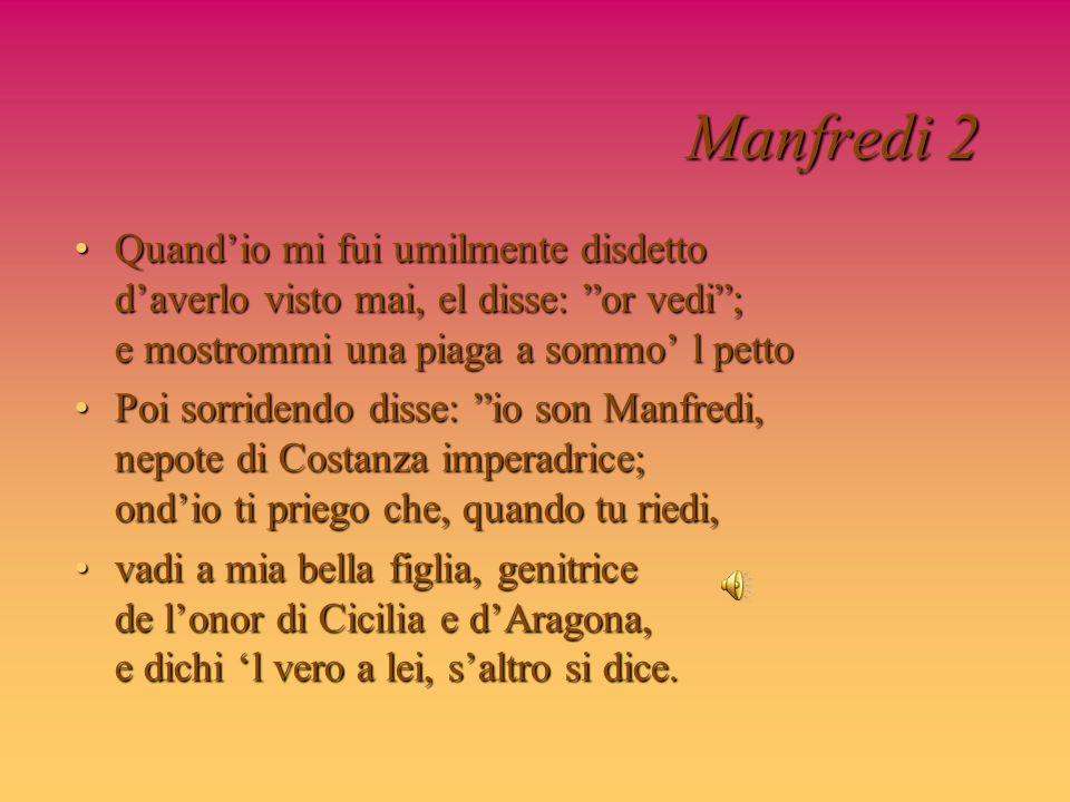 Manfredi 2 Quandio mi fui umilmente disdetto daverlo visto mai, el disse: or vedi; e mostrommi una piaga a sommo l pettoQuandio mi fui umilmente disde