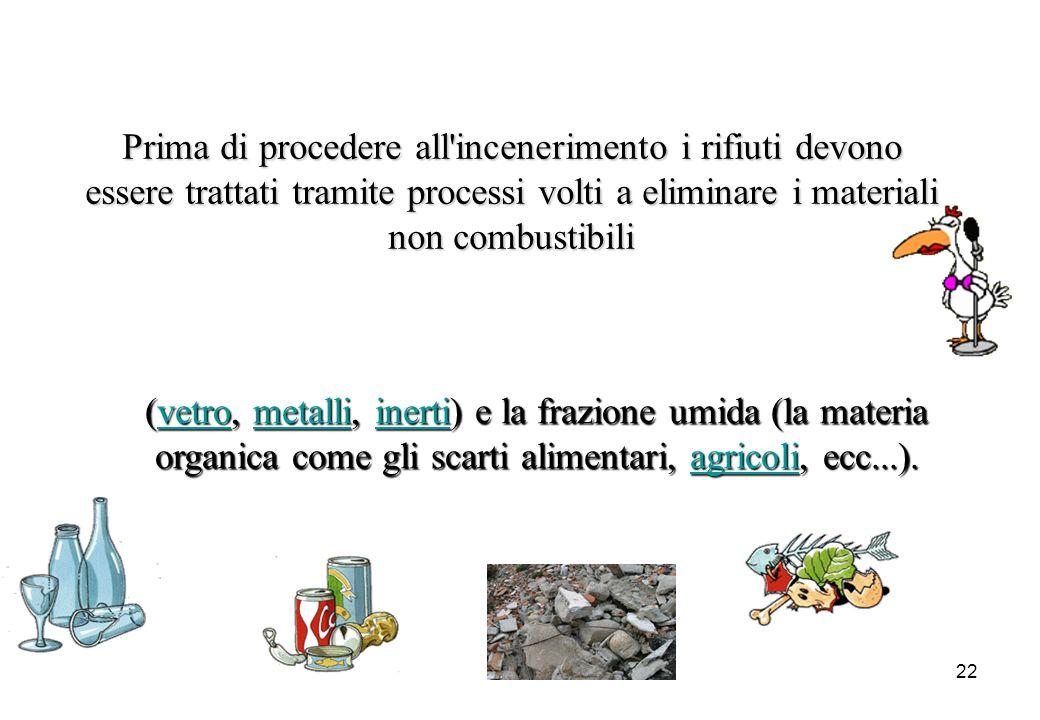 22 Prima di procedere all'incenerimento i rifiuti devono essere trattati tramite processi volti a eliminare i materiali non combustibili (vetro, (vetr