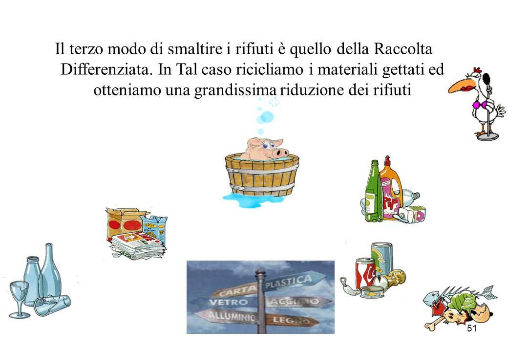 51 Il terzo modo di smaltire i rifiuti è quello della Raccolta Differenziata. In Tal caso ricicliamo i materiali gettati ed otteniamo una grandissima