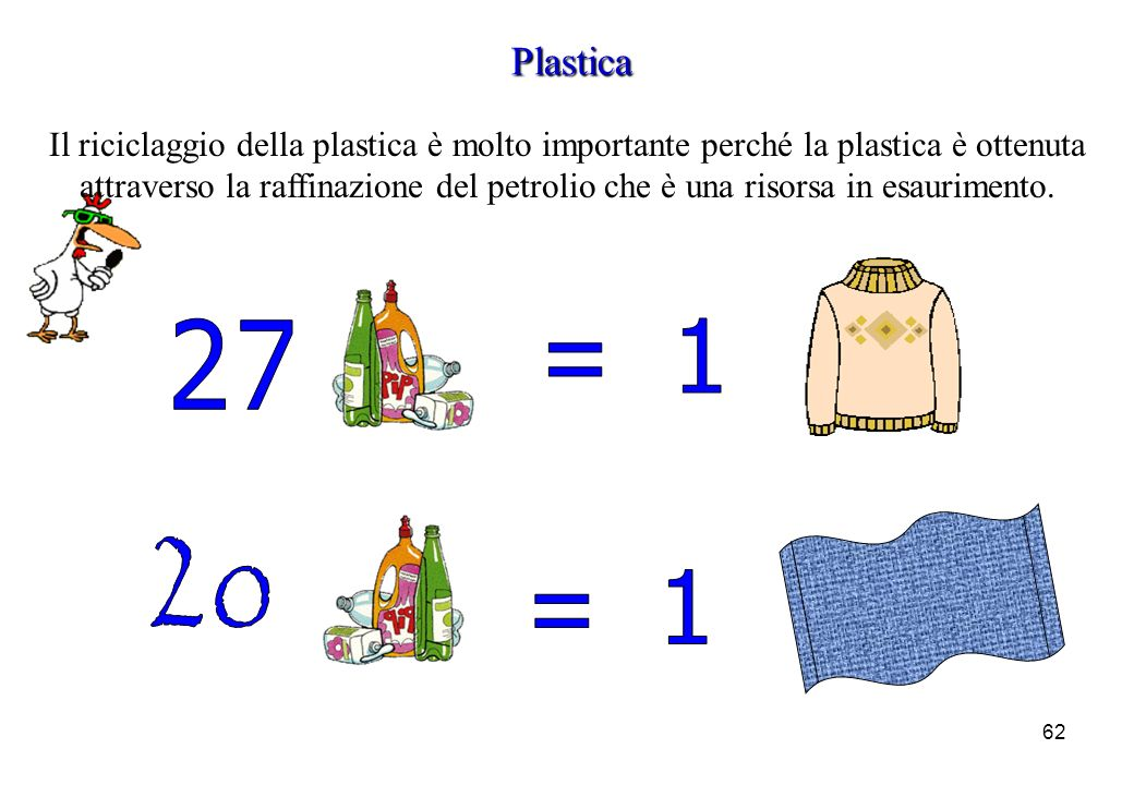 62 Plastica Il riciclaggio della plastica è molto importante perché la plastica è ottenuta attraverso la raffinazione del petrolio che è una risorsa i