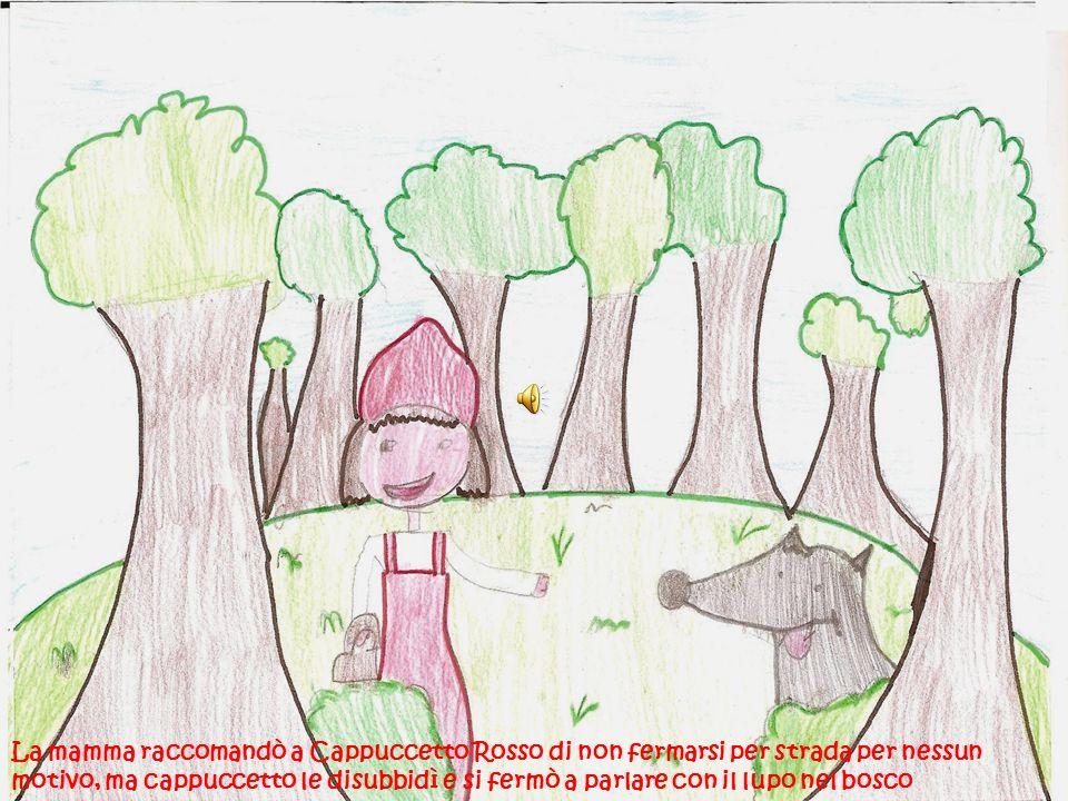 La mamma raccomandò a Cappuccetto Rosso di non fermarsi per strada per nessun motivo, ma cappuccetto le disubbidì e si fermò a parlare con il lupo nel bosco