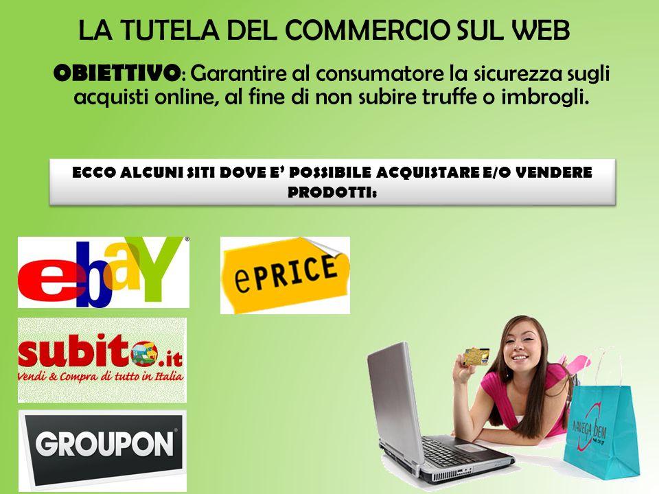 LA TUTELA DEL COMMERCIO SUL WEB OBIETTIVO : Garantire al consumatore la sicurezza sugli acquisti online, al fine di non subire truffe o imbrogli. ECCO