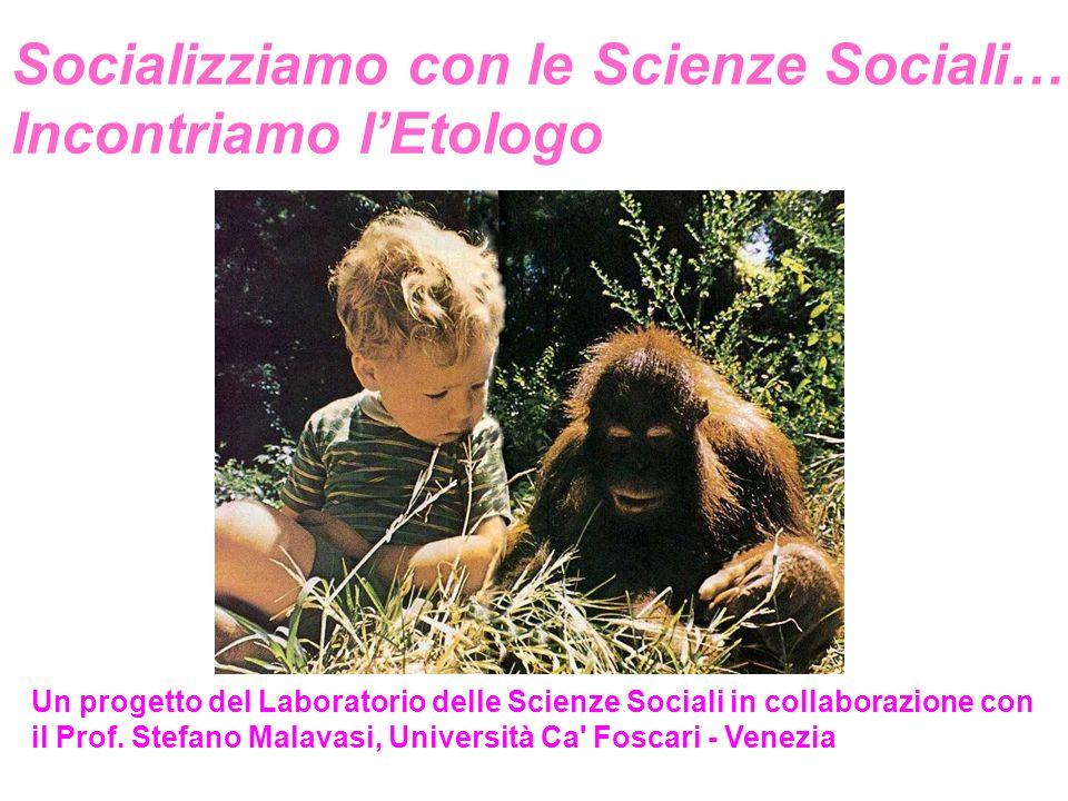 Socializziamo con le Scienze Sociali… Incontriamo lEtologo Un progetto del Laboratorio delle Scienze Sociali in collaborazione con il Prof.