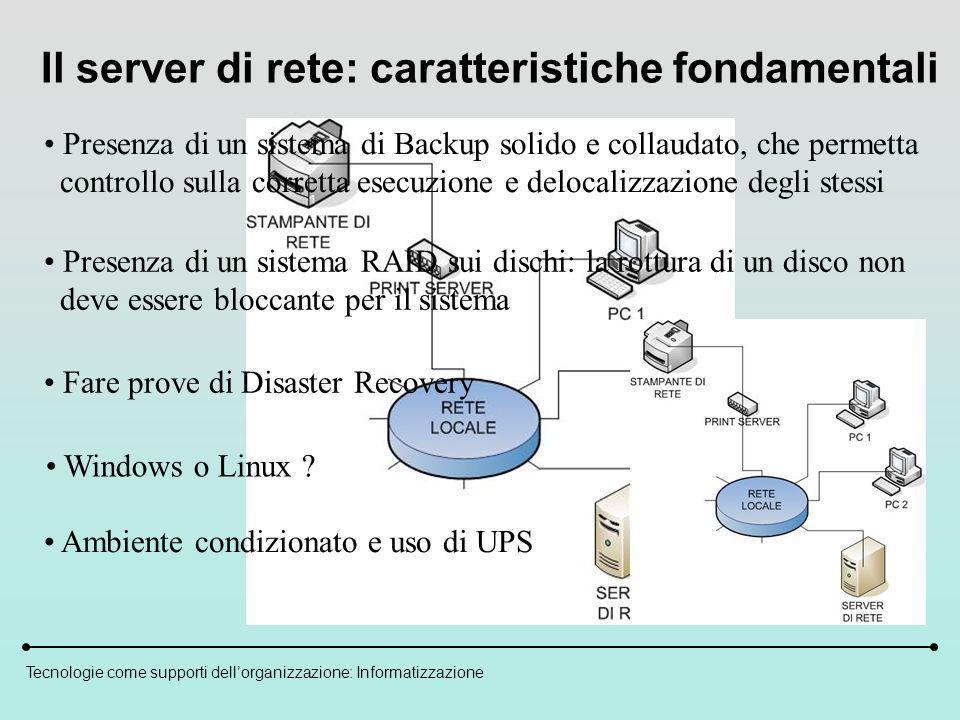 Tecnologie come supporti dellorganizzazione: Informatizzazione Il server di rete: caratteristiche fondamentali Presenza di un sistema RAID sui dischi: la rottura di un disco non deve essere bloccante per il sistema Presenza di un sistema di Backup solido e collaudato, che permetta controllo sulla corretta esecuzione e delocalizzazione degli stessi Fare prove di Disaster Recovery Windows o Linux .
