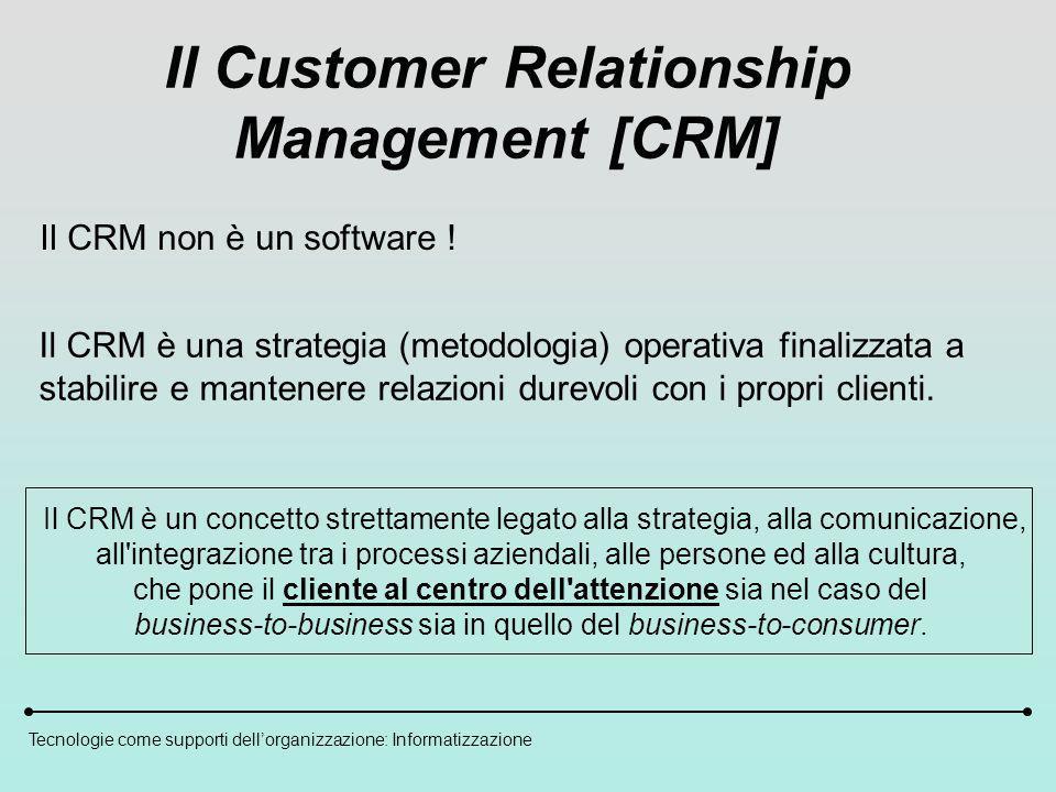Tecnologie come supporti dellorganizzazione: Informatizzazione Il Customer Relationship Management [CRM] Il CRM non è un software .