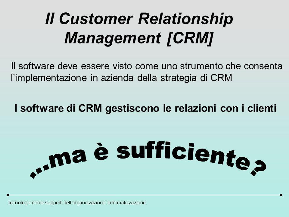 Tecnologie come supporti dellorganizzazione: Informatizzazione Il Customer Relationship Management [CRM] Il software deve essere visto come uno strumento che consenta limplementazione in azienda della strategia di CRM I software di CRM gestiscono le relazioni con i clienti
