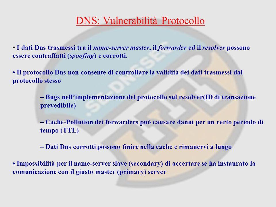 DNS: Vulnerabilità Protocollo I dati Dns trasmessi tra il name-server master, il forwarder ed il resolver possono essere contraffatti (spoofing) e corrotti.