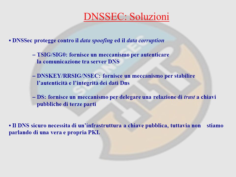 DNSSEC: Soluzioni DNSSec protegge contro il data spoofing ed il data corruption – TSIG/SIG0: fornisce un meccanismo per autenticare la comunicazione tra server DNS – DNSKEY/RRSIG/NSEC: fornisce un meccanismo per stabilire lautenticità e lintegrità dei dati Dns – DS: fornisce un meccanismo per delegare una relazione di trust a chiavi pubbliche di terze parti Il DNS sicuro necessita di uninfrastruttura a chiave pubblica, tuttavia non stiamo parlando di una vera e propria PKI.
