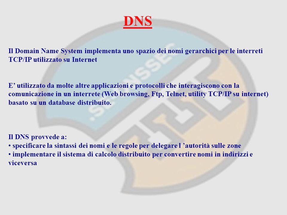 DNS Il Domain Name System implementa uno spazio dei nomi gerarchici per le interreti TCP/IP utilizzato su Internet E utilizzato da molte altre applicazioni e protocolli che interagiscono con la comunicazione in un interrete (Web browsing, Ftp, Telnet, utility TCP/IP su internet) basato su un database distribuito.