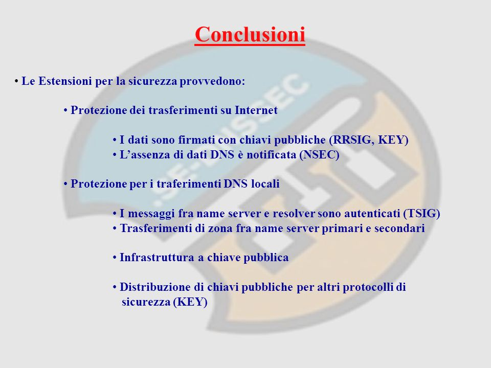 Conclusioni Le Estensioni per la sicurezza provvedono: Protezione dei trasferimenti su Internet I dati sono firmati con chiavi pubbliche (RRSIG, KEY) Lassenza di dati DNS è notificata (NSEC) Protezione per i traferimenti DNS locali I messaggi fra name server e resolver sono autenticati (TSIG) Trasferimenti di zona fra name server primari e secondari Infrastruttura a chiave pubblica Distribuzione di chiavi pubbliche per altri protocolli di sicurezza (KEY)