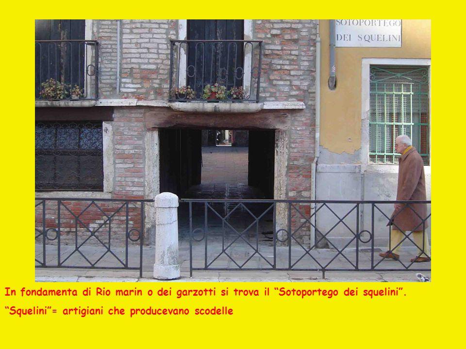 In fondamenta di Rio marin o dei garzotti si trova il Sotoportego dei squelini. Squelini= artigiani che producevano scodelle