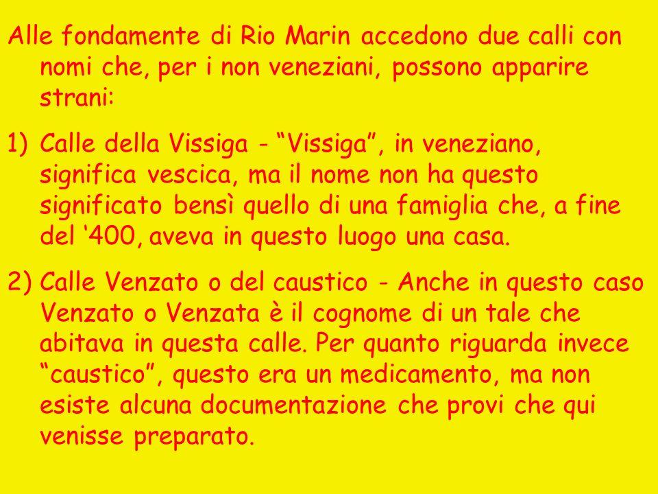 Alle fondamente di Rio Marin accedono due calli con nomi che, per i non veneziani, possono apparire strani: 1)Calle della Vissiga - Vissiga, in veneziano, significa vescica, ma il nome non ha questo significato bensì quello di una famiglia che, a fine del 400, aveva in questo luogo una casa.