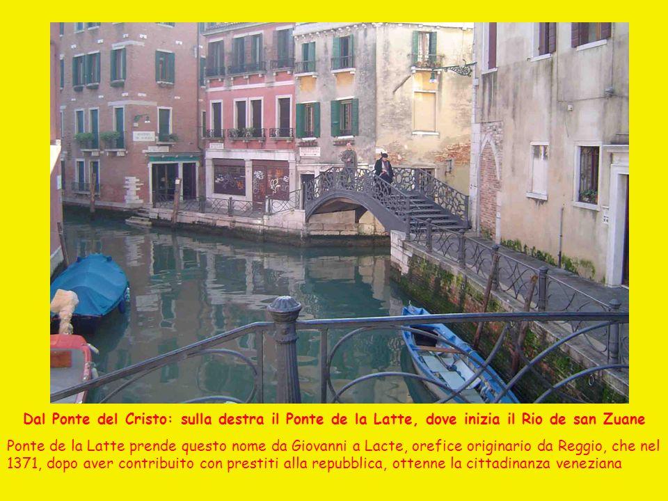 Dal Ponte del Cristo: sulla destra il Ponte de la Latte, dove inizia il Rio de san Zuane Ponte de la Latte prende questo nome da Giovanni a Lacte, orefice originario da Reggio, che nel 1371, dopo aver contribuito con prestiti alla repubblica, ottenne la cittadinanza veneziana