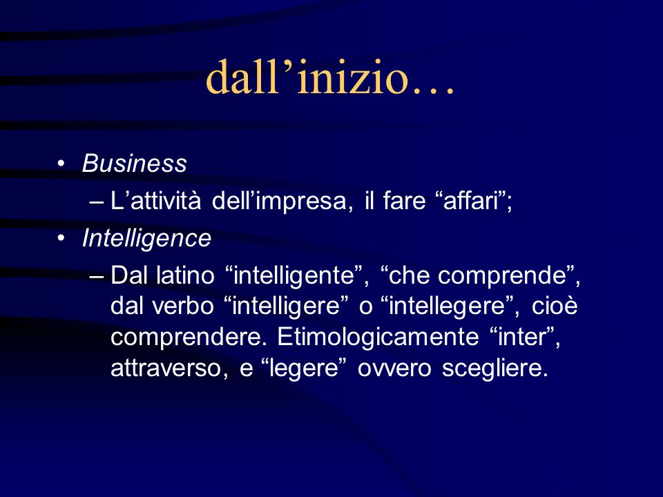 dallinizio… Business –Lattività dellimpresa, il fare affari; Intelligence –Dal latino intelligente, che comprende, dal verbo intelligere o intellegere