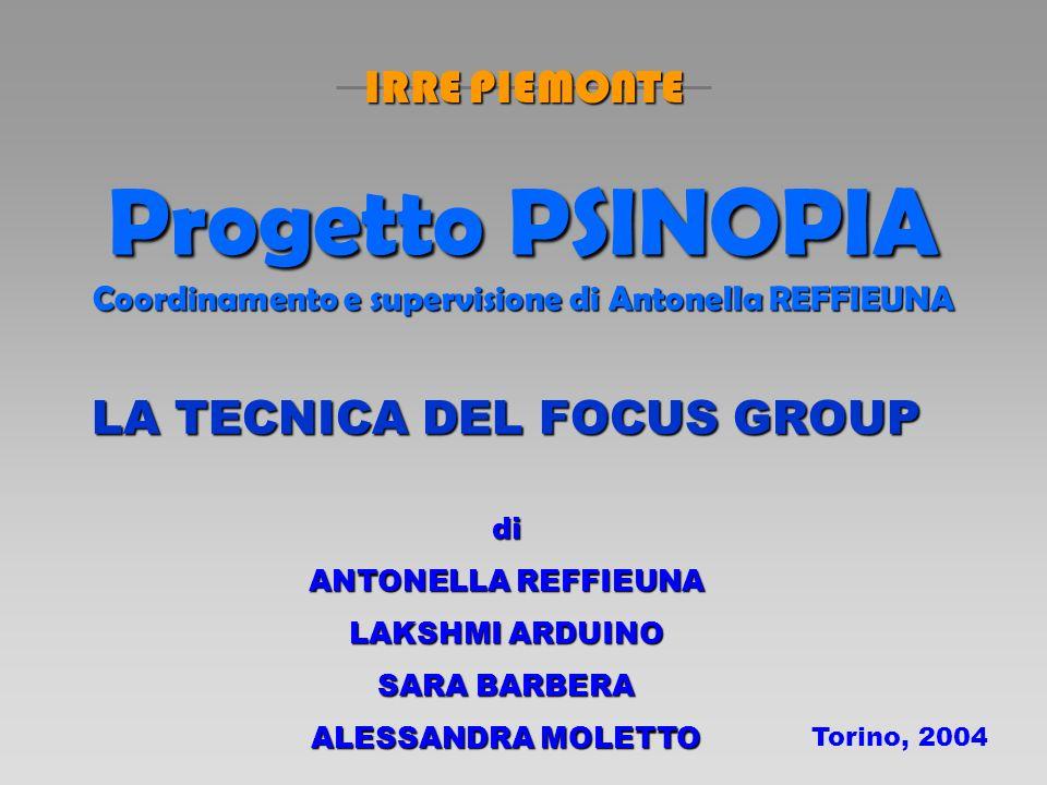 Progetto PSINOPIA Coordinamento e supervisione di Antonella REFFIEUNA LA TECNICA DEL FOCUS GROUP di ANTONELLA REFFIEUNA LAKSHMI ARDUINO SARA BARBERA ALESSANDRA MOLETTO Torino, 2004 IRRE PIEMONTE