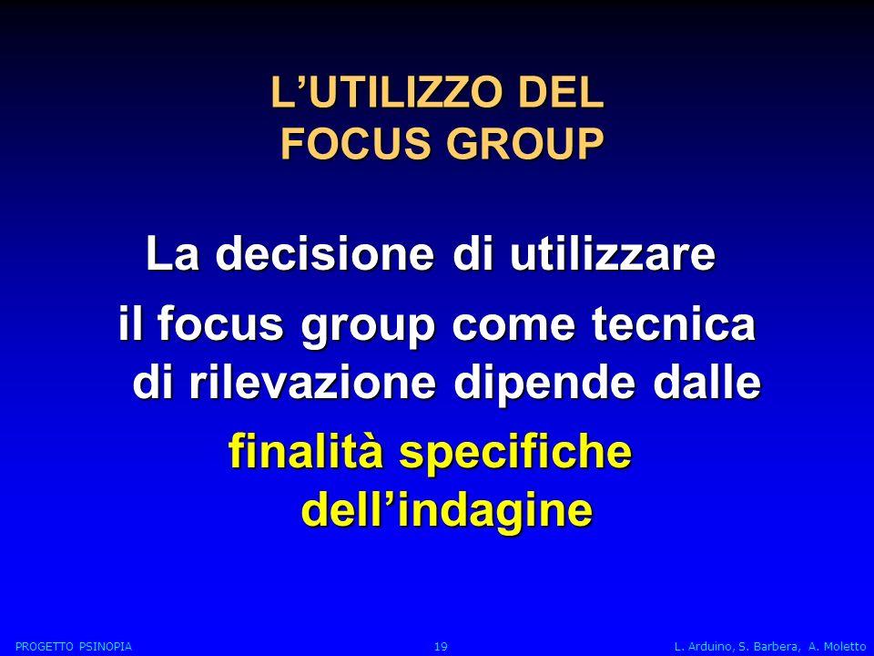 LUTILIZZO DEL FOCUS GROUP La decisione di utilizzare il focus group come tecnica di rilevazione dipende dalle il focus group come tecnica di rilevazione dipende dalle finalità specifiche dellindagine PROGETTO PSINOPIA 19 L.