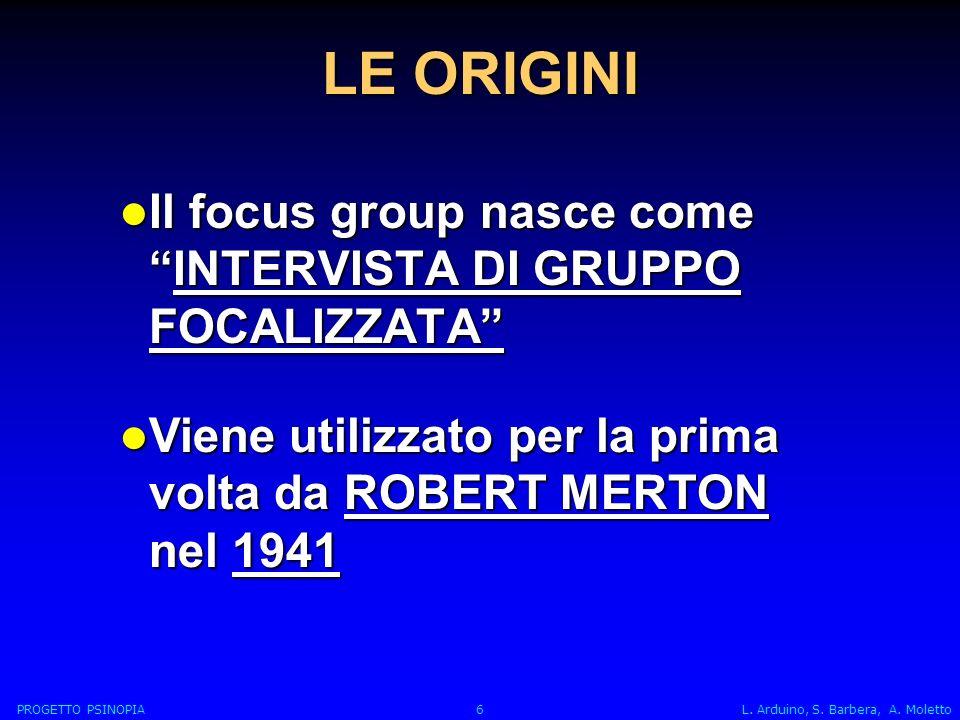 LE ORIGINI Il focus group nasce comeINTERVISTA DI GRUPPO FOCALIZZATA Il focus group nasce comeINTERVISTA DI GRUPPO FOCALIZZATA Viene utilizzato per la prima volta da ROBERT MERTON nel 1941 Viene utilizzato per la prima volta da ROBERT MERTON nel 1941 PROGETTO PSINOPIA 6 L.