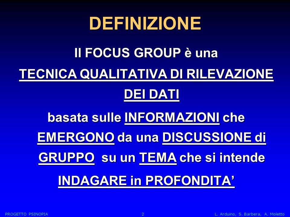DEFINIZIONE Il FOCUS GROUP è una TECNICA QUALITATIVA DI RILEVAZIONE DEI DATI basata sulle INFORMAZIONI che EMERGONO da una DISCUSSIONE di GRUPPO su un TEMA che si intende INDAGARE in PROFONDITA PROGETTO PSINOPIA 2 L.