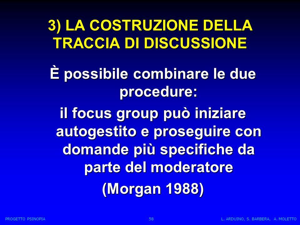 3) LA COSTRUZIONE DELLA TRACCIA DI DISCUSSIONE È possibile combinare le due procedure: il focus group può iniziare autogestito e proseguire con domande più specifiche da parte del moderatore (Morgan 1988) PROGETTO PSINOPIA 58 L.