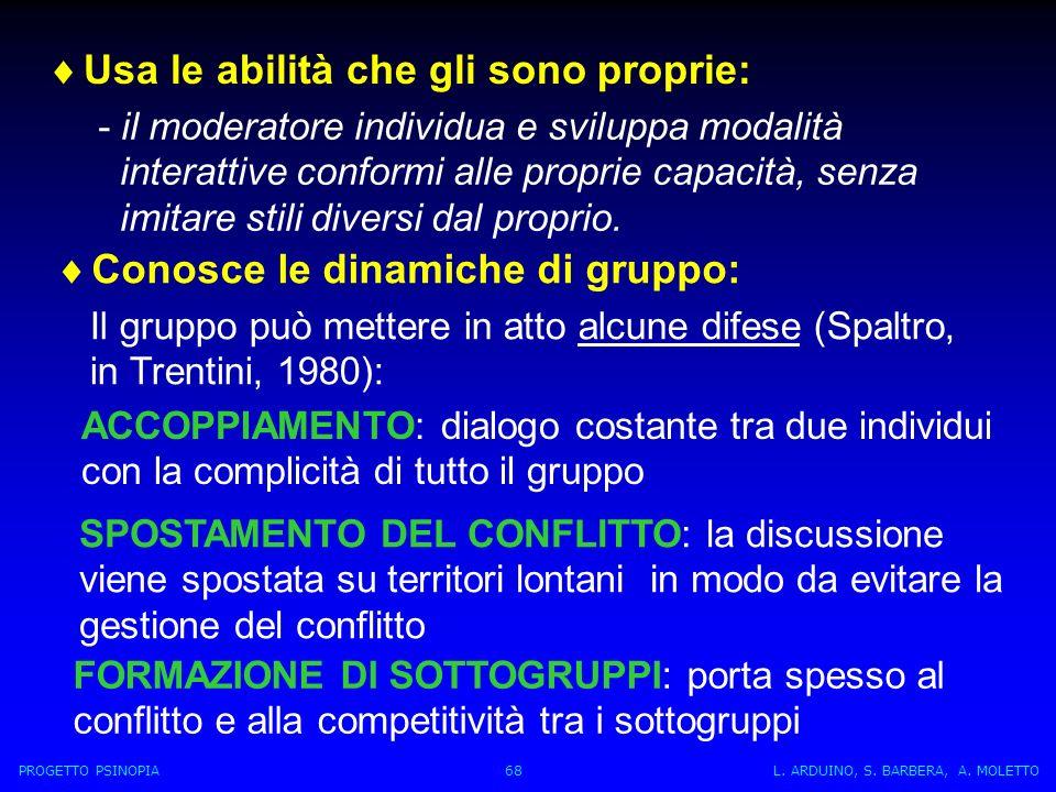 Conosce le dinamiche di gruppo: Il gruppo può mettere in atto alcune difese (Spaltro, in Trentini, 1980): ACCOPPIAMENTO: dialogo costante tra due individui con la complicità di tutto il gruppo SPOSTAMENTO DEL CONFLITTO: la discussione viene spostata su territori lontani in modo da evitare la gestione del conflitto FORMAZIONE DI SOTTOGRUPPI: porta spesso al conflitto e alla competitività tra i sottogruppi PROGETTO PSINOPIA 68 L.