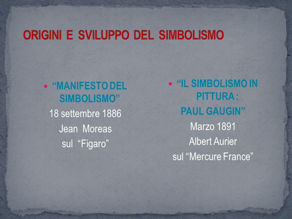 MANIFESTO DEL SIMBOLISMO 18 settembre 1886 Jean Moreas sul Figaro IL SIMBOLISMO IN PITTURA : PAUL GAUGIN Marzo 1891 Albert Aurier sul Mercure France
