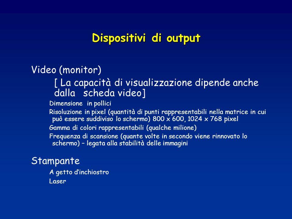 Dispositivi di output Video (monitor) [ La capacità di visualizzazione dipende anche dalla scheda video] Dimensione in pollici Risoluzione in pixel (quantità di punti rappresentabili nella matrice in cui può essere suddiviso lo schermo) 800 x 600, 1024 x 768 pixel Gamma di colori rappresentabili (qualche milione) Frequenza di scansione (quante volte in secondo viene rinnovato lo schermo) – legata alla stabilità delle immagini Stampante A getto dinchiostro Laser