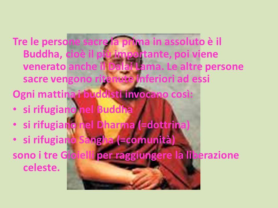 Tre le persone sacre la prima in assoluto è il Buddha, cioè il più importante, poi viene venerato anche il Dalai Lama. Le altre persone sacre vengono