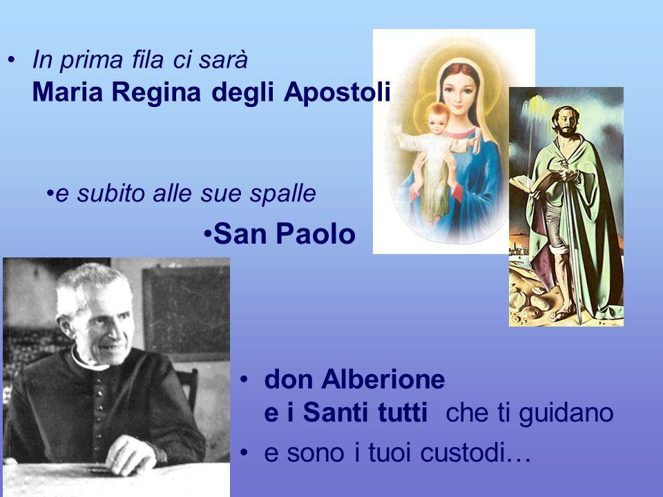 e subito alle sue spalle San Paolo don Alberione e i Santi tutti che ti guidano e sono i tuoi custodi… In prima fila ci sarà Maria Regina degli Apostoli