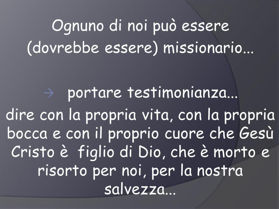 Ognuno di noi può essere (dovrebbe essere) missionario... portare testimonianza... dire con la propria vita, con la propria bocca e con il proprio cuo