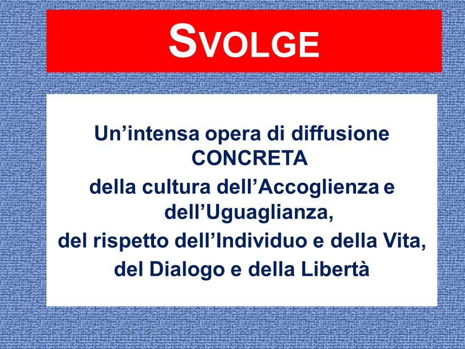 S VOLGE Unintensa opera di diffusione CONCRETA della cultura dellAccoglienza e dellUguaglianza, del rispetto dellIndividuo e della Vita, del Dialogo e della Libertà
