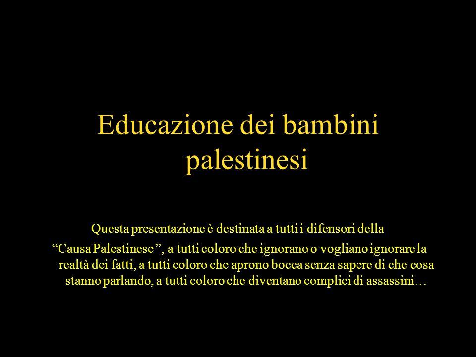 1 Educazione Educazione dei bambini palestinesi Questa presentazione è destinata a tutti i difensori della Causa Palestinese, a tutti coloro che ignorano o vogliano ignorare la realtà dei fatti, a tutti coloro che aprono bocca senza sapere di che cosa stanno parlando, a tutti coloro che diventano complici di assassini…