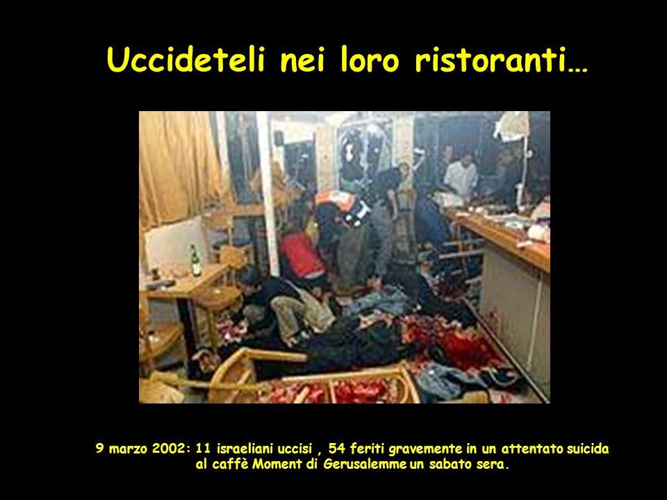 Uccideteli nei loro ristoranti… 9 marzo 2002: 11 israeliani uccisi, 54 feriti gravemente in un attentato suicida al caffè Moment di Gerusalemme un sabato sera.