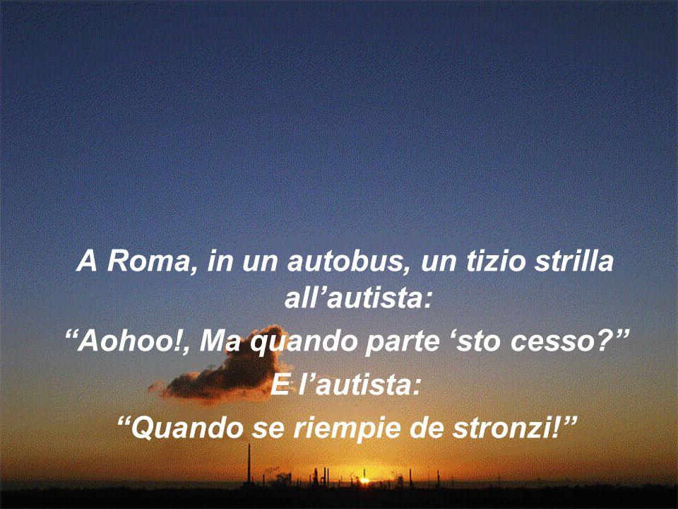 A Roma, in un autobus, un tizio strilla allautista: Aohoo!, Ma quando parte sto cesso? E lautista: Quando se riempie de stronzi!