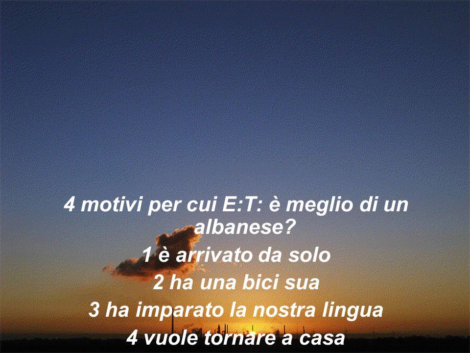 4 motivi per cui E:T: è meglio di un albanese? 1 è arrivato da solo 2 ha una bici sua 3 ha imparato la nostra lingua 4 vuole tornare a casa