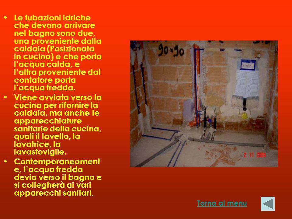 Le tubazioni idriche che devono arrivare nel bagno sono due, una proveniente dalla caldaia (Posizionata in cucina) e che porta lacqua calda, e laltra proveniente dal contatore porta lacqua fredda.