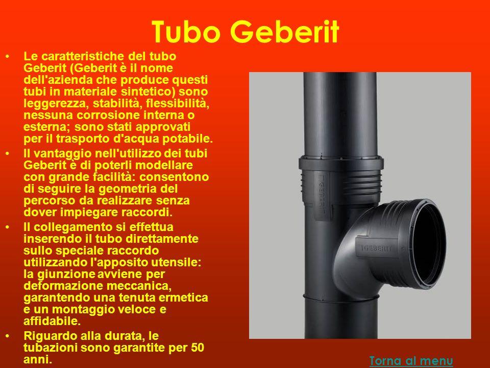 Tubo Geberit Le caratteristiche del tubo Geberit (Geberit è il nome dell azienda che produce questi tubi in materiale sintetico) sono leggerezza, stabilità, flessibilità, nessuna corrosione interna o esterna; sono stati approvati per il trasporto d acqua potabile.