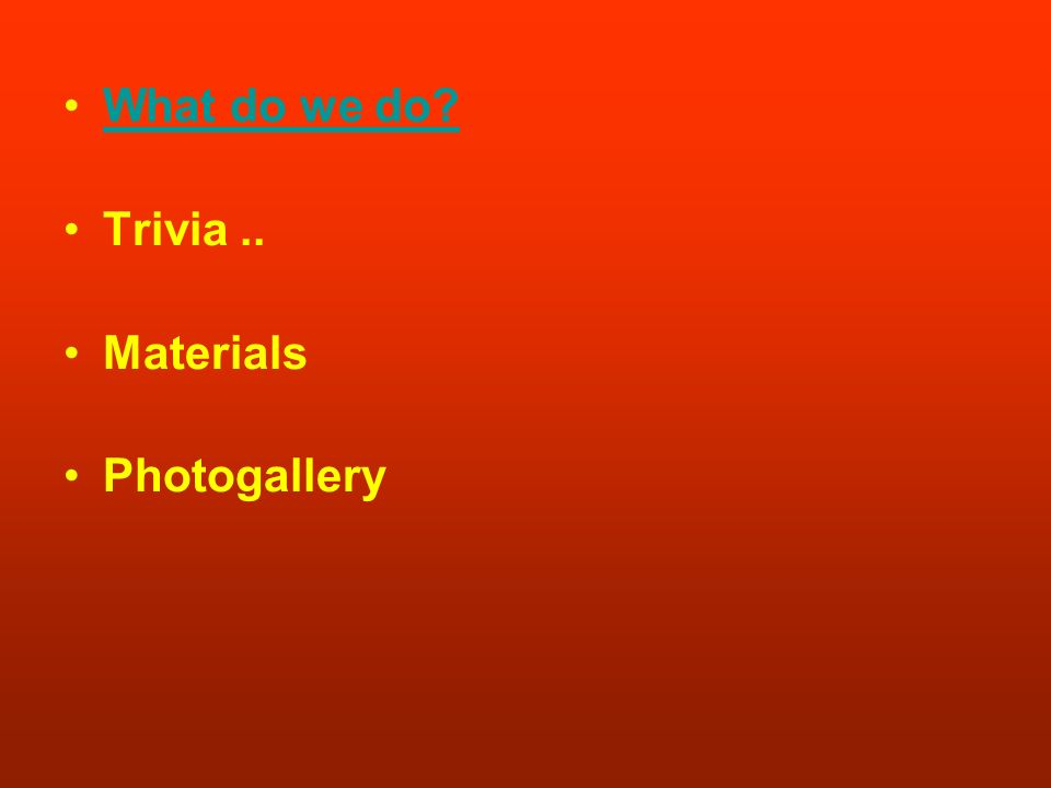 What do we do? Trivia.. Materials Photogallery