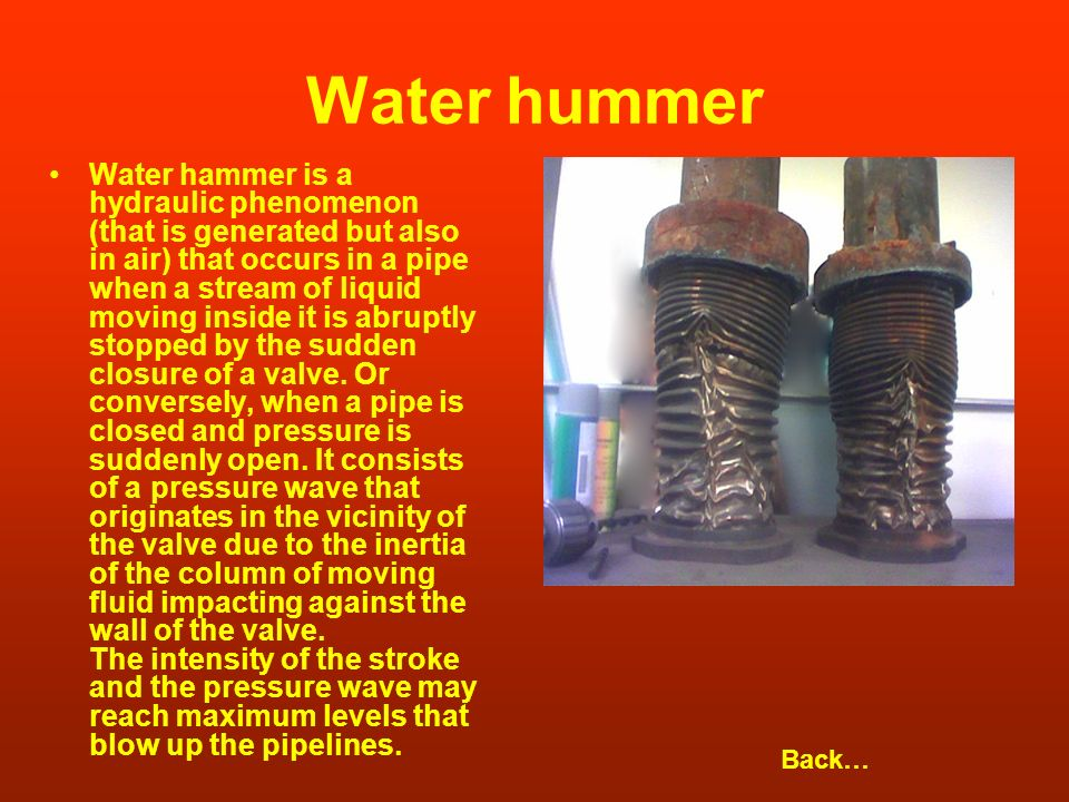 Water hummer Water hammer is a hydraulic phenomenon (that is generated but also in air) that occurs in a pipe when a stream of liquid moving inside it