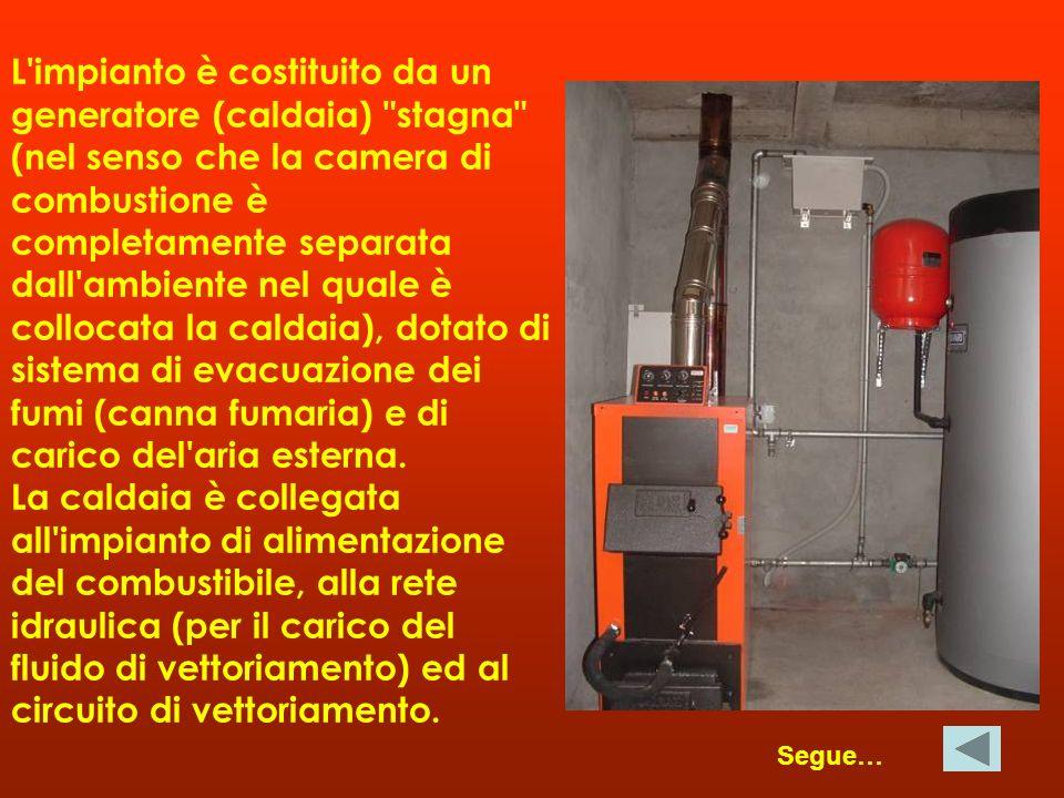 L impianto è costituito da un generatore (caldaia) stagna (nel senso che la camera di combustione è completamente separata dall ambiente nel quale è collocata la caldaia), dotato di sistema di evacuazione dei fumi (canna fumaria) e di carico del aria esterna.