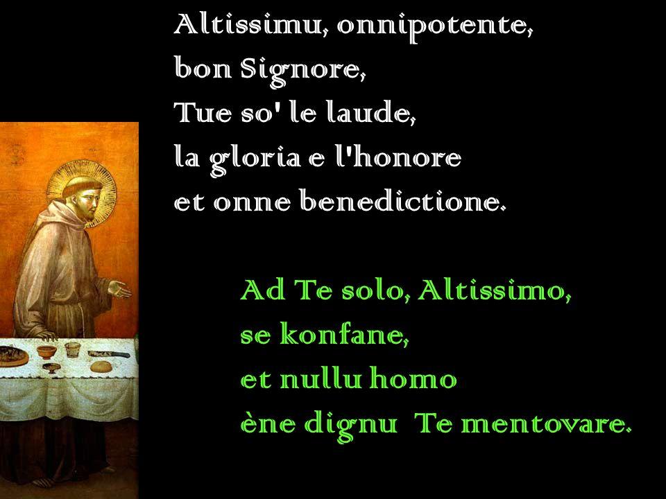 Altissimu, onnipotente, bon Signore, Tue so' le laude, la gloria e l'honore et onne benedictione. Ad Te solo, Altissimo, se konfane, et nullu homo ène