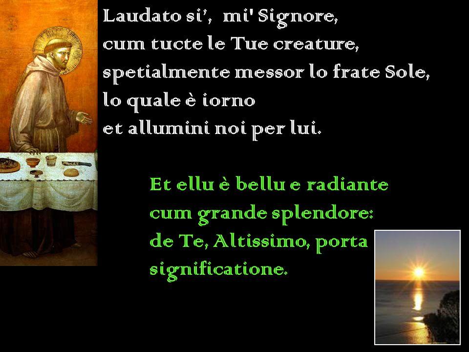 Laudato si, mi' Signore, cum tucte le Tue creature, spetialmente messor lo frate Sole, lo quale è iorno et allumini noi per lui. Et ellu è bellu e rad
