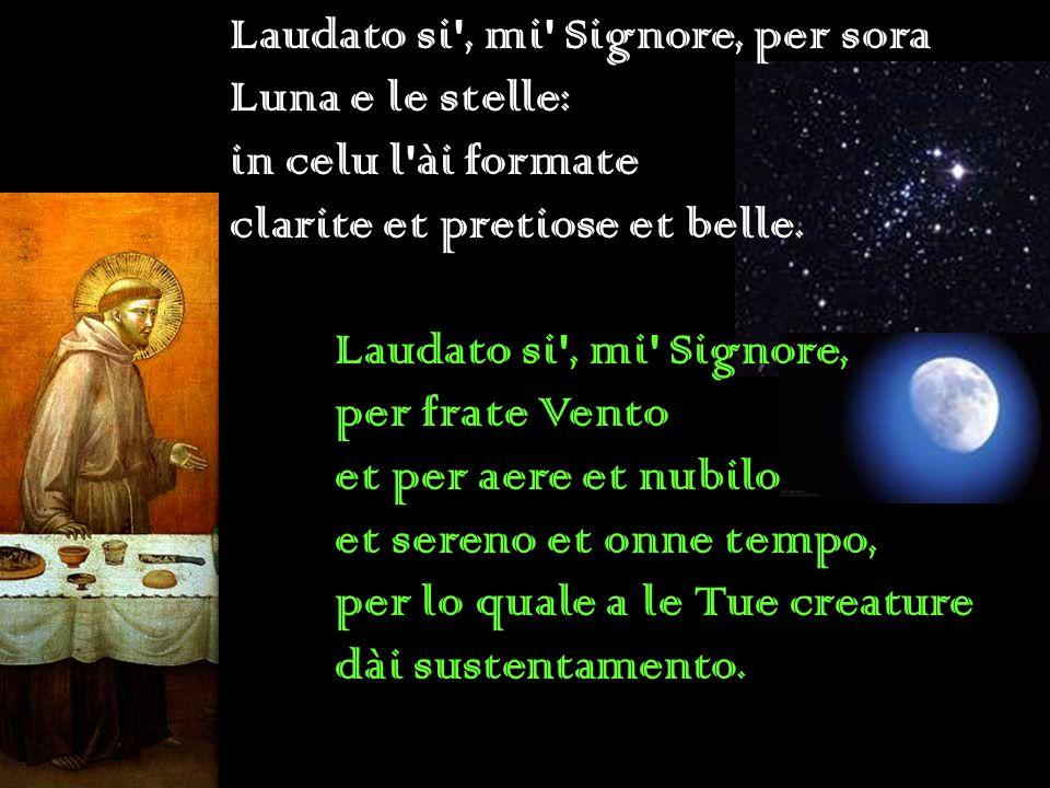 Laudato si', mi' Signore, per sora Luna e le stelle: in celu l'ài formate clarite et pretiose et belle. Laudato si', mi' Signore, per frate Vento et p