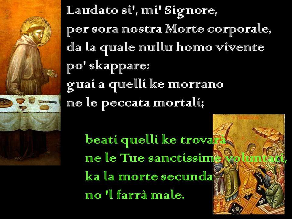 Laudato si', mi' Signore, per sora nostra Morte corporale, da la quale nullu homo vivente po' skappare: guai a quelli ke morrano ne le peccata mortali
