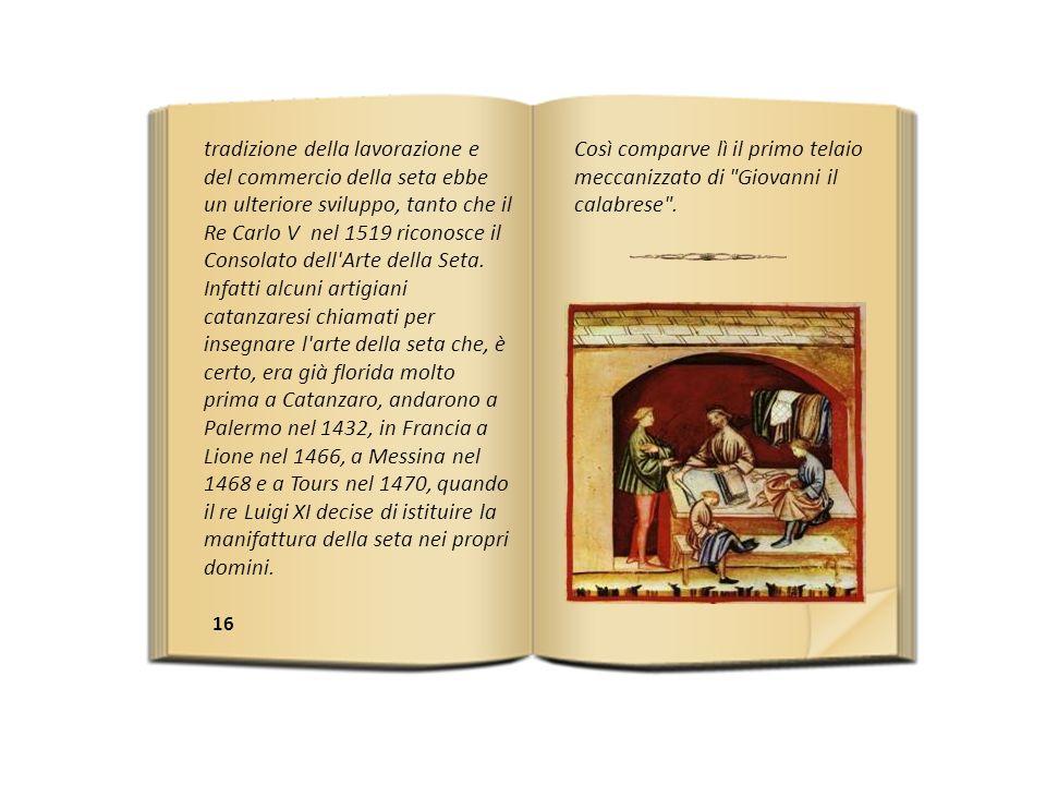 16 tradizione della lavorazione e del commercio della seta ebbe un ulteriore sviluppo, tanto che il Re Carlo V nel 1519 riconosce il Consolato dell Arte della Seta.