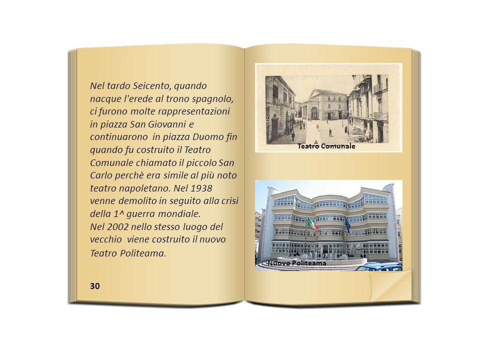30 Nel tardo Seicento, quando nacque l erede al trono spagnolo, ci furono molte rappresentazioni in piazza San Giovanni e continuarono in piazza Duomo fin quando fu costruito il Teatro Comunale chiamato il piccolo San Carlo perchè era simile al più noto teatro napoletano.